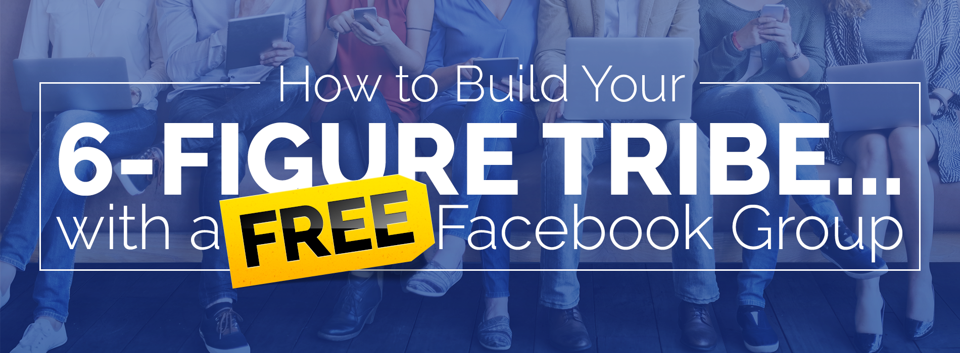 How to Build Your 6-Figure Tribe with a FREE Facebook Group